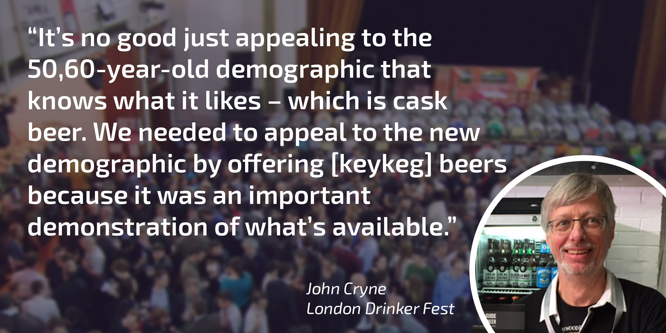 """It's no good just appealing to the 50,60-year-old- demographic that knows what it likes - which is cask beer. We needed to appeal to the new demographic by offering [keykeg] beers because it was an important demonstration of what's available"" - John Cryne, London Drinker Fest"